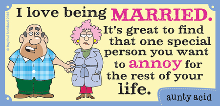 I love being married. It's great to find that one special person you want to annoy for the rest of your life.