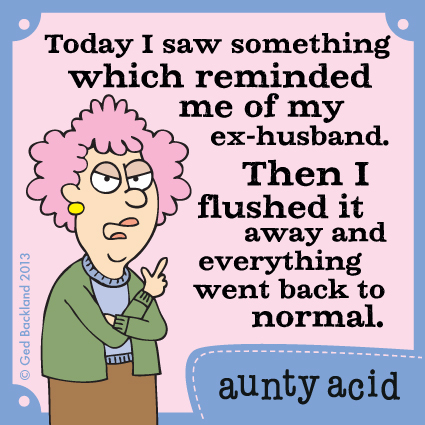 Today I saw something which reminded me of my ex-husband. Then I flushed it away and everything went back to normal.