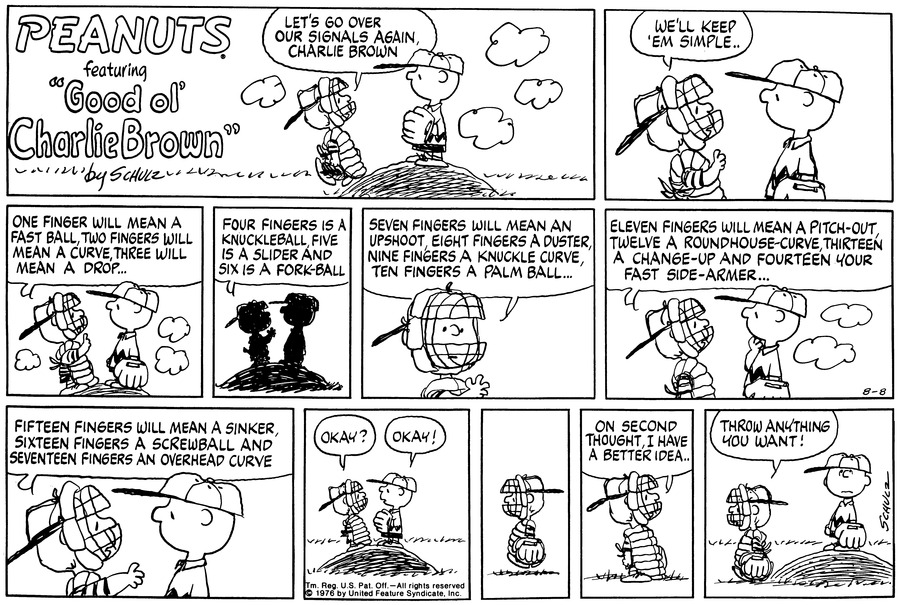 "Schroeder, in his catcher's gear, walks up to Charlie Brown, who is standing atop the pitcher's mound, and says,""Let's go over our signals again, Charlie Brown.""  Schroeder says,""We'll keep 'em simple...""<BR><BR> He puts up a finger and says,""One finger will mean a fast ball, two fingers will mean a curve, three will mean a drop...""  He continues,""Four fingers is a knuckleball, five is a slider and six is a fork-ball.""<BR><BR> He continues,""Seven fingers will mean an upshoot, eight fingers a duster, nine fingers a knuckle curve, ten fingers a palm ball...""<BR><BR> He continues,""Eleven fingers will mean a pitch-out, twelve a roundhouse-curve, thirteen a change-up and fourteen your fast side-armer...""<BR><BR> He continues,""Fifteen fingers will mean a sinker, sixteen fingers a screwball, and seventeen fingers an overhead curve.""<BR><BR> He asks,""Okay?""  Charlie Brown replies,""Okay!""  Schroeder walks away.  He stops and turns back saying,""On second thought, I have a better idea...""<BR><BR> He walks off concluding,""Throw anything you want!""<BR><BR>"