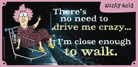 There's no need to drive me crazy... i'm close enough to walk.