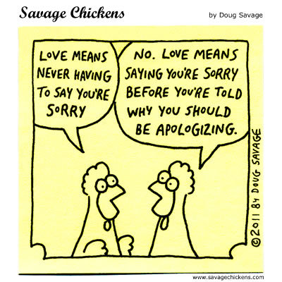 Chicken 1: Love means never having to say you're sorry. Chicken 2: No. Love means saying you're sorry before you're told why you should be apologizing.