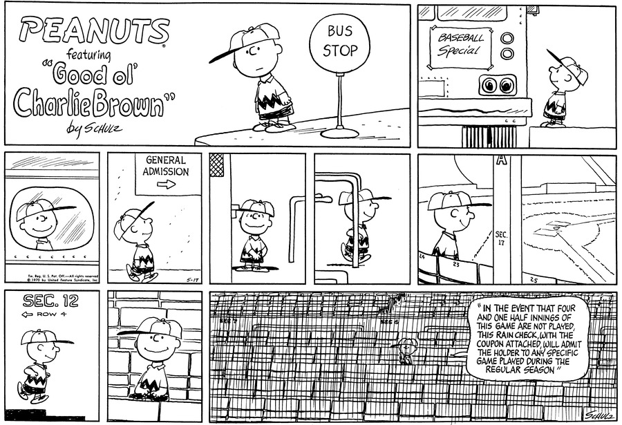 "Charlie Brown, wearing his baseball cap, stands on the sidewalk and waits to board the bus.<BR><BR> Charlie Brown looks out the window.<BR><BR> Walking, he follows a sign which reads, ""General Admission""<BR><BR> He reaches in his pocket by a booth.<BR><BR> He walks through a gate.<BR><BR> He walks in a row of seats and looks at the empty field.<BR><BR> He runs down some steps.<BR><BR> He sits in an empty row.<BR><BR> Charlie Brown sits in the empty arena and reads: ""In the event that four and one-half innings are not played, this rain check, with this coupon attached, will admit the holder to any specific game played during the regular season.""<BR><BR>"