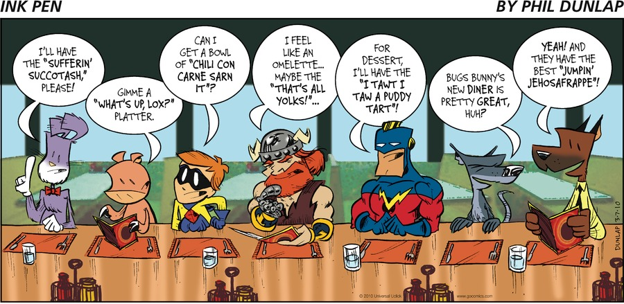 """ralston: I'll have the """"Sufferin' succotash"""", please! hamhock: Gimme a """"What's up, lox?"""" platter. scrappy lad: Can I get a bowl of """"chili con carne sarn it""""? tyr: I feel like an omelette...maybe the """"That's all yolks!""""... captain: for dessert, I'll have the """"I tawt I taw a puddy tart""""! bixby: Bugs bunny's new diner is pretty great, huh? Fritz: yeah! and they have the best """"jumpin"""" jehosafrappe""""!"""
