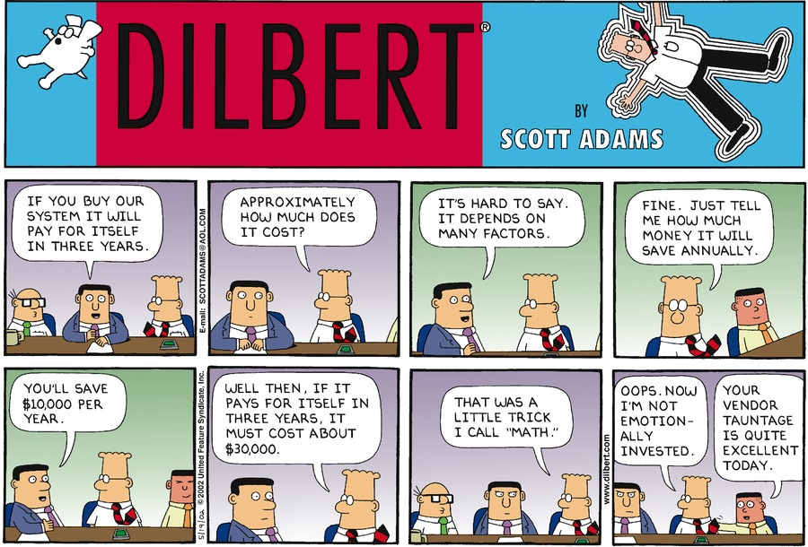 "A vendor addresses a meeting, ""If you buy our system it will pay for itself in three   years.""   Dilbert turns to the vendor and asks, ""Approximately how much does it cost?""   The vendor responds, ""It's hard to say. It depends on many factors.""   Dilbert says, ""Fine. Just tell me how much money it will save annually.""   The vendor replies, ""You'll save $10,000 per year.""   Dilbert says, ""Well then, if it pays for itself in three years, it must cost about   $30,000""   Dilbert continues, ""That was a little trick I call ""math.""   Dilbert continues, ""Oops. Now I'm not emotionally invested."" Asok pats Dilbert   on the back and says, ""Your vendor tauntage is quite excellent today."""