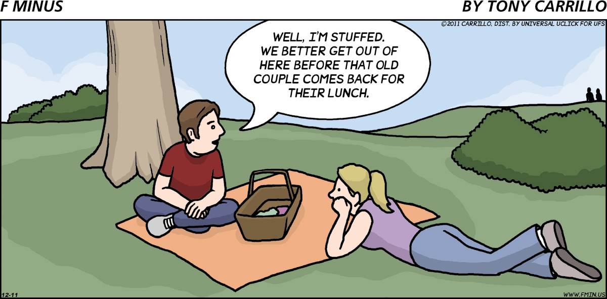 Boy: Well, I'm stuffed. We better get out of here before that old couple comes back for their lunch.