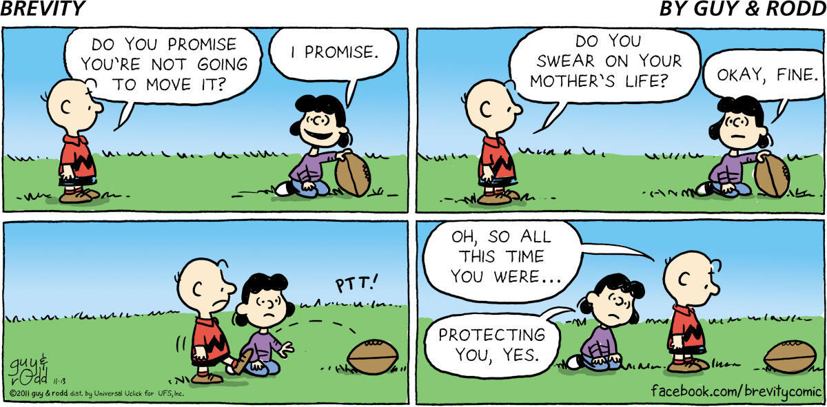 Charlie Brown: Do you promise you're not going to move it? Lucy: I promise.  Charlie Brown: Do you swear on your mother's life?  Lucy: Okay, fine. Protecting you, yes.  Charlie Brown: Oh, so all this time you were...
