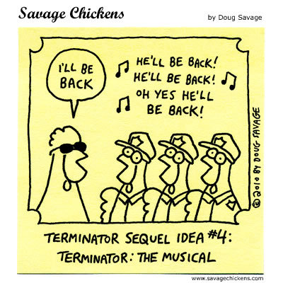 Terminator Sequel Idea #4: Terminator: The musical.  Chicken Terminator: I'll be back Backup Singers: He'll be back! He'll be back!  Oh yes, he'll be back!