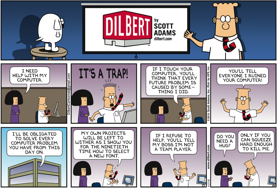 "Tina says, ""I need help with my computer."" Dilbert says, ""It's a trap!"" Dilbert says, ""If I touch your computer, you'll think that every future problem is caused by something I did."" Dilbert says, ""You'll tell everyone I ruined your computer!"" Dilbert says, ""I'll be obligated to solve every computer problem you have from this day on."" Dilbert says, ""My own projects will be left to wither as I show you for the ninethieth time how to select a new font."" Dilbert says, ""If I refuse to help, you'll tell my boss I'm not a team play."" Tina says, ""Do you need a hug?"" Dilbert says, ""Only if you can squeeze hard enough to kill me."""
