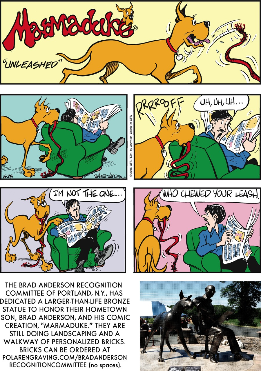 """Marmaduke: RRRROOFF Phil: Uh, uh, uh... I'm not the one who chewed your leash.  Narrator: The Brad Anderson Recognition Committee of Portland, N.Y., has dedicated a larger-than-life bronze statue to honor their hometown son, Brad Anderson, and his comic creation, """"Marmaduke."""" They are still doing landscaping and a walkway of personalized bricks. Bricks can be ordered at polarengraving.com/bradandersonregognitioncommittee (no spaces)."""