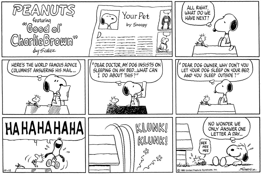 "Snoopy looks down at Woodstock, who is sitting next to him atop the doghouse typing.  Snoopy thinks,""All right, what do we have next?""<BR><BR> Snoopy looks at a sheet of paper and thinks,""Here's the World Famous Advice Columnist answering his mail...""<BR><BR> He starts reading the letter,""Dear doctor, my dog insists on sleeping on my bed..what can I do about this?""<BR><BR> Snoopy thinks,""Dear dog owner, why don't you let your dog sleep on your bed, and you sleep outside?""<BR><BR> Woodstock and Snoopy start laughing heartily.<BR><BR> They fall off the doghouse with a double klunk.<BR><BR> As they lie on the ground giggling, Snoopy thinks,""No wonder we only answer one letter a day...""<BR><BR>"