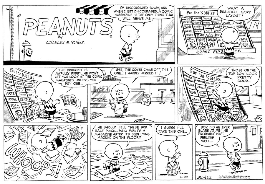 Charlie Brown: I'm discouraged today, and when I get discouraged, A comic magazine is the only thing that will revive me. Charlie Brown: What a beautiful gory layout! Charlie Brown: This druggist is awfully fussy..He won't let you look at the comic magazines unless you by one... Charlie Brown: Gee, The cover came off this one...I hardly jerked it! Charlie Brown: Those on the top row look pretty good... Charlie Brown: WHOOPS! Charlie Brown: He should sell these for half price...Who wants a magazine after it's been laying around on the floor? Charlie Brown: I guess I'll take this one... Charlie Brown: Bot, did he ever glare at me! He probably isn't feeling well...