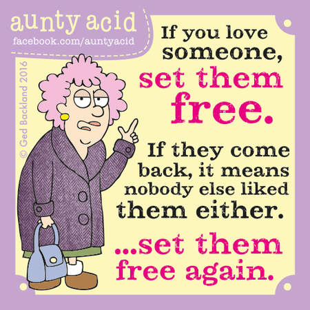 If you love someone, set them free. If they come back, it means nobody else like them either... set them free again.