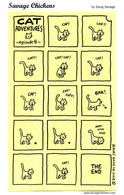 Cat Adventure ~ episode 4~  CAF!  CAF!! COFF! CAF! CAF!  CAF!  CAF! CAFe  GAK!  Nom nom   THE END