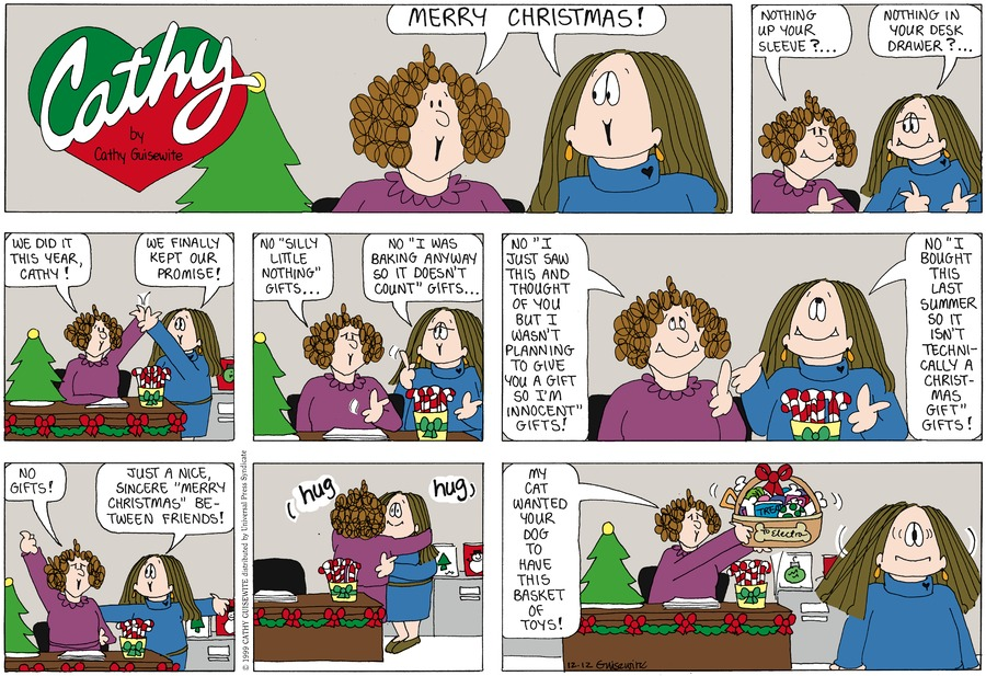 """Woman and Cathy: MERRY CHRISTMAS! Woman: Nothing up your sleeve?... Cathy: Nothing in your desk drawer?... Woman: We did it this year, Cathy!  Cathy: We finally kept our promise!  Woman: No """"silly little nothing"""" gifts... Cathy: No """"I was baking anyway so it doesn't count"""" gifts... Woman: No """"I just saw this and though of you but I wasn't planning to give you a gift so I'm innocent"""" gifts! Cathy: No """"I bought this last summer so it isn't technically a Christmas gift"""" gifts!  Woman: No gifts!  Cathy: Just a nice, sincere """"Merry Christmas"""" between friends!  Woman: My cat wanted your dog to have this basket of toys!"""