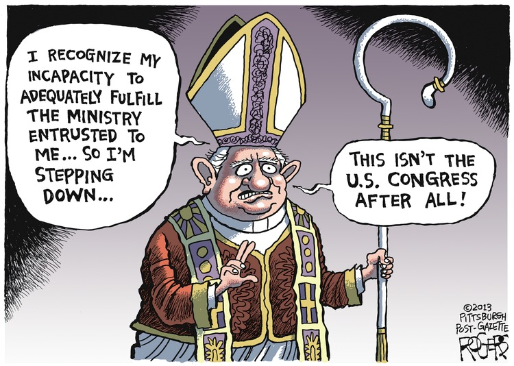 Pope: I recognize my incapacity to adequately fulfill the ministry entrusted to me...so I'm stepping down... This isn't the U.S. Congress after all!