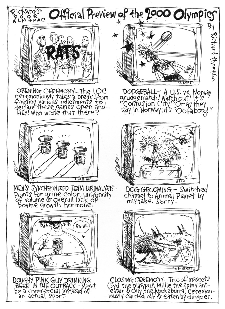 """richard's poor almanac official preview of the 2000 olympics by richard thompson  rats opening ceremony - the ioc ceremoniously takes a break from fighting various inctments to declare these games open and - hey! who wrote that there?  dodgeball - a u.s. vs. norway grudgematch! watch out! it's """"contusion city!"""" or as they say in norway, it's """"oofaborg!""""  men's synchronized team urinalysis - points for urine color, uniformity of volume & overall lack of bovine growth hormone.  dog grooming - switched channel to animal planet by mistake. sorry.  guy: be-ah doughy pink guy drinking beer in the outback - might be a commercial instead of an actual sport.  closing ceremony - trio of mascots (syd the platypus, millie the spiny ant-eater & olly the kookaburra) ceremon-iously carried off & eaten by dingoes."""