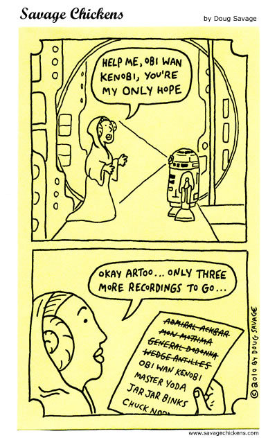 Princess Leia: Help me, Obi Wan Kenobi, you're my only hope. Okay Artoo... only three more recordings to go...