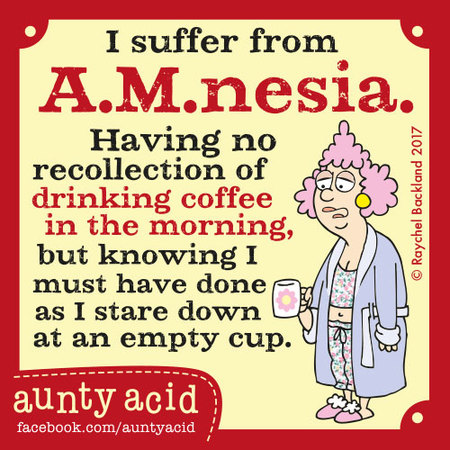 I suffer from A.M.nesia. Having no recollection of drinking coffee in the morning, but knowing I must have done as I stare down at an empty cup.