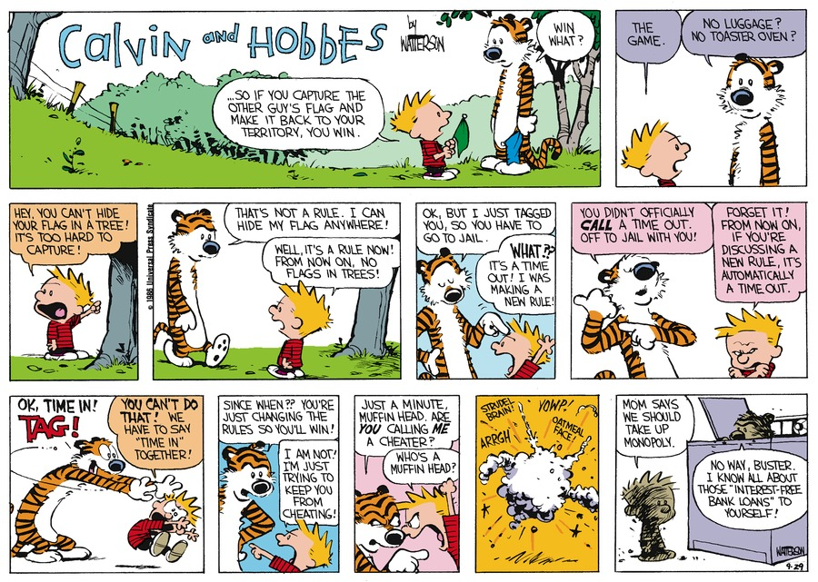 "Calvin: ...So if you capture the other guy's flag and make it back to your territory, you win. Hobbes: Win what? Calvin: The game. Hobbes: No luggage? No toaster oven? Calvin: Hey, you can't hide your flag in a tree! It's too hard to capture! Hobbes: That's not a rule. I can hide my flag anywhere! Calvin: Well, it's a rule now! From now on, no flags in trees! Hobbes: Ok, but I just tagged you, so you have to go to jail. Calvin: What?? It's a time out! I was making a new rule! Hobbes: You didn't officially call a time out. Off to jail with you! Calvin: Forget ! From now on , if you're discussing a new rule, it's automatically a time out. Hobbes: OK, time in! TAG! Calvin: You can't do that! We have to say ""time in"" together! Hobbes: Since when?? You're changing the rules so you'll win! Calvin: I am not! I'm just trying to keep you from cheating! Hobbes: Just a minute, muffin head. Are you calling me a cheater? Calvin: Who's a muffin head? Strudel brain! Oatmeal face! Arrrgh Yowp! Calvin: Mom says we should take up Monopoly. Hobbes: No way, buster. I know all about those ""interest-free bank loans"" to yourself."