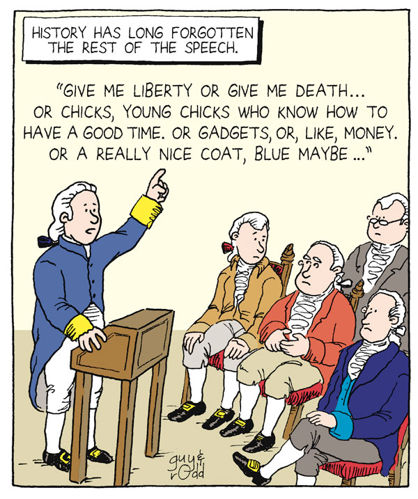 "History has long forgotten the rest of the speech. ""Give me liberty or give me death...or chicks, young chicks who know how to have a good time, or gadgets, or, like, money. Or a really nice coat, blue maybe..."""