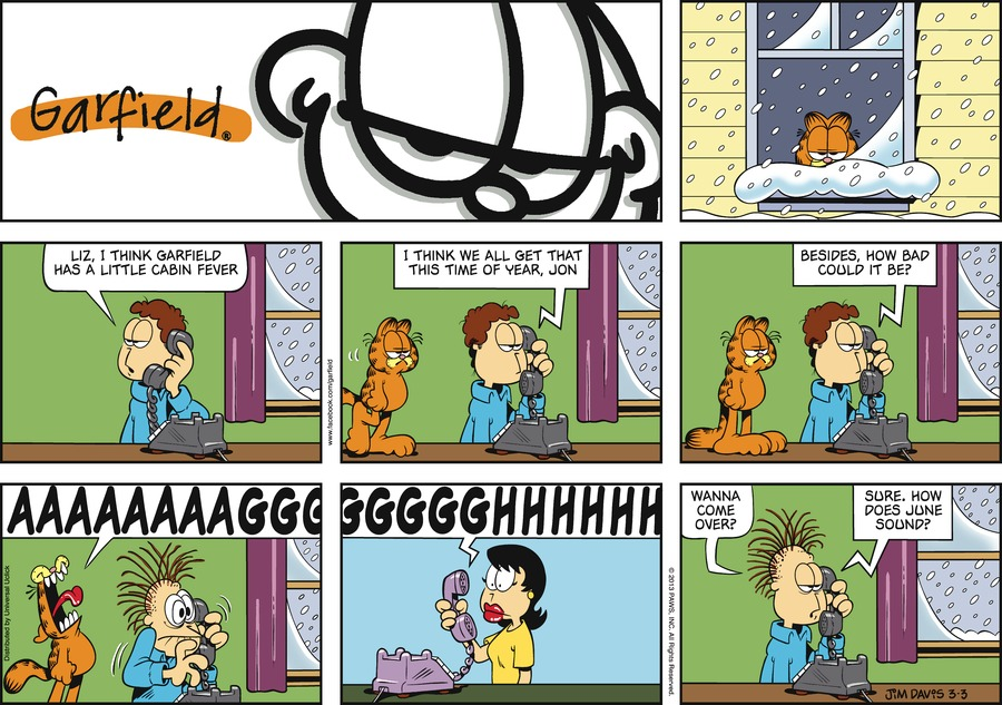 Jon:  Liz, I think Garfield has a little cabin fever.  I think we all get that this time of year, Jon.  Besides, how bad could it be? Garfield: Aaaaaaaagggggggghhhhhh Jon:  Wanna come over? Liz:  Sure. How does June sound?