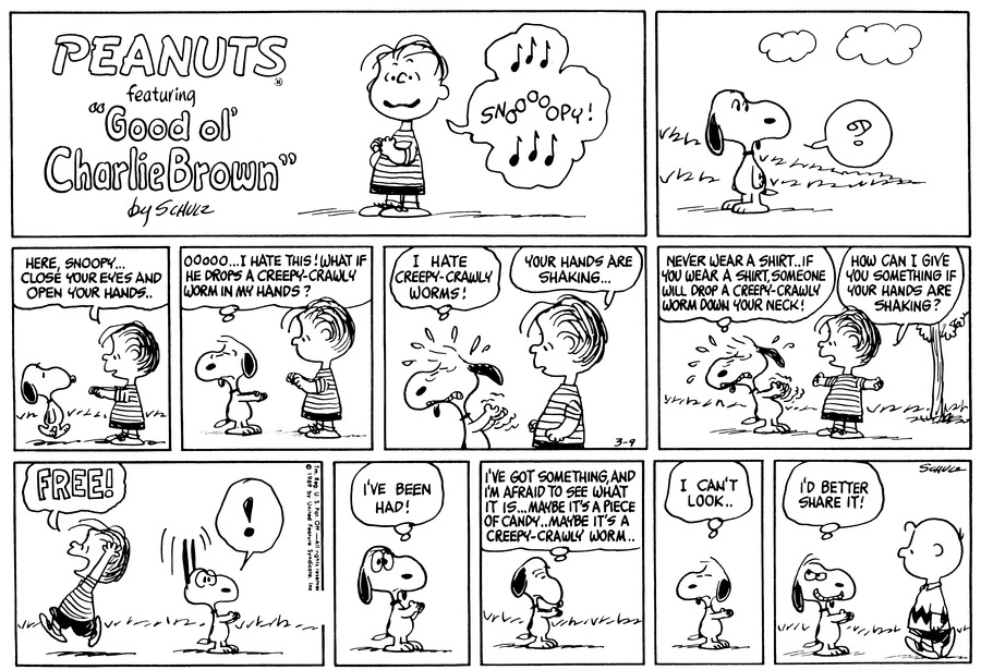 "Snoopy stands in the grass and looks confused.<BR><BR> Linus holds his hand out to Snoopy and says, ""Here, Snoopy . . . Close your eyes and open your hands . .""<BR><BR> Snoopy closes his eyes and opens his hands. He thinks, ""Oooooo . . . I hate this! What if he drops a creepy crawly worm in my hands?""<BR><BR> Snoopy grits his teeth and thinks, ""I hate creepy-crawly worms!"" Linus says, ""Your hands are shaking . . .""<BR><BR> Snoopy thinks, ""Never wear a shirt . . If you wear a shirt, someone will drop a creepy-crawly worm down your neck!"" Linus asks, ""How can I give you something if your hands are shaking?""<BR><BR> Linus puts something in Snoopy's hand and runs. He shouts, ""Free!"" Snoopy looks excited and he thinks, ""I've been had!""<BR><BR> Snoopy looks at his hands and thinks, ""I've got something, and I'm afraid to see what it is . . Maybe it's a piece of candy . . Maybe it's a creepy-crawly worm . . I can't look . .""<BR><BR> Charlie Brown walks toward Snoopy. Snoopy smiles and thinks, ""I'd better share it!""<BR><BR>"