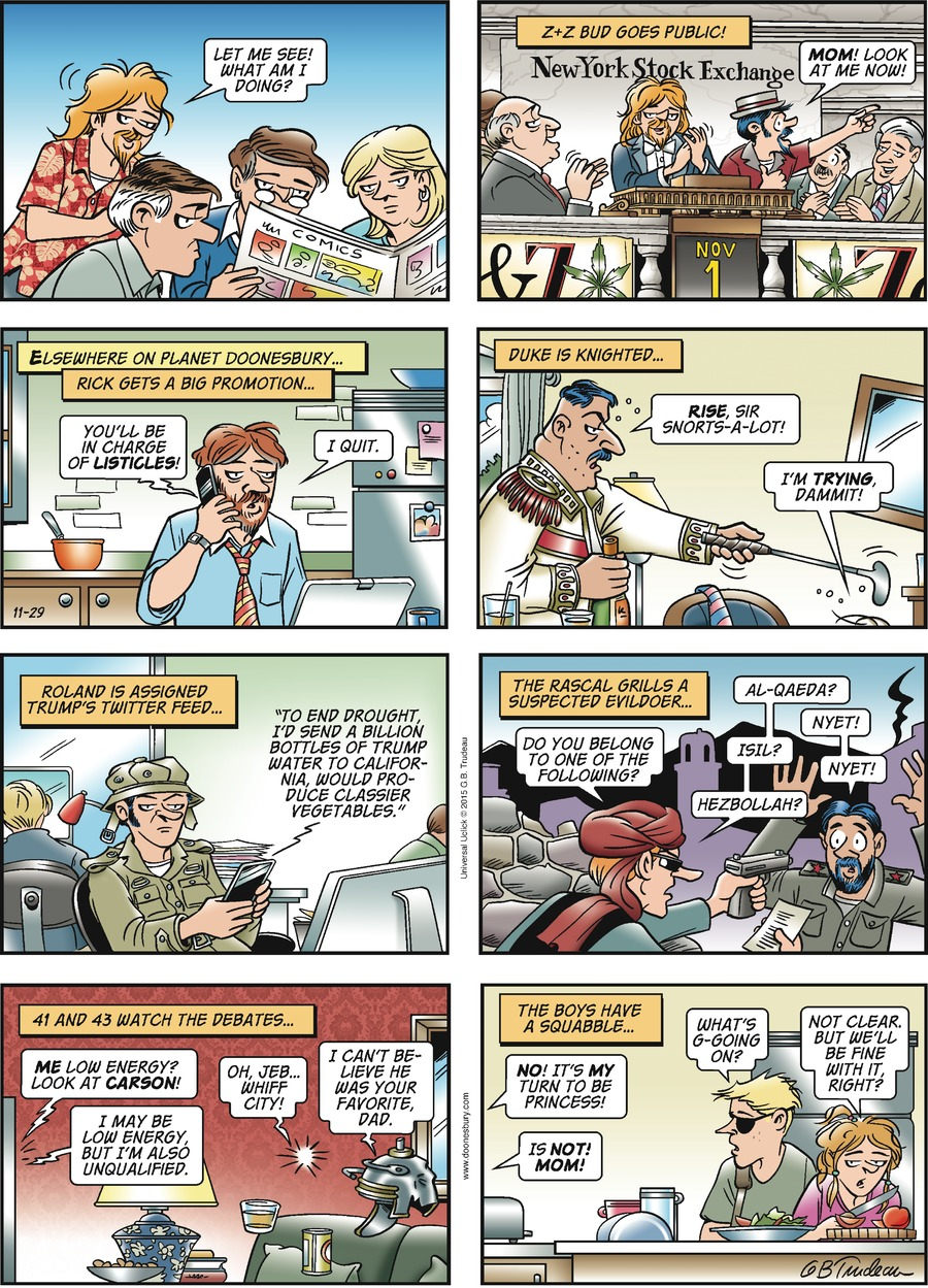 """Zonker: Let me see! What am I doing? Narrator: Z+Z Bud goes public! Zipper: Mom! Look at me now! Narrator: Elsewhere on Planet Doonesbury... Rick gets a big promotion... Phone: You'll be in chard of listicles! Rick: I quit. Narrator: Duke is knighted... Trff: Rise, sir snorts-a-lot! Duke: I'm trying, dammit! Narrator: Roland is assigned Trump's Twitter feed... Roland: """"To end drought, I'd send a billion bottles of Trump water to California, would produce classier vegetables."""" Narrator: The Rascal grills a suspected evildoer... Jeff: Do you belong to one of the following? Al-quaeda? Man: Nyet! Jeff: ISIL? Man: Nyet! Jeff: Hezbollah? Man: Nyet! Narrator: 41 and 42 watch the debates... Television: Me low energy? Look at Carson! I may be low energy but I'm also unqualified. George H.W. Bush: Oh, Jeb... whiff city! George W. Bush: I can't believe he was your favorite, dad. Narrator: The boys have a squabble... Twin 1: No! It's my turn to be princess! Twin 2: Is not! Mom! Toggle: What's g-going on? Alex: Not clear, but we'll be fine with it, right?"""