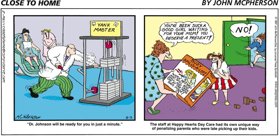 "Panel 1: ""Dr. Johnson wil be ready for you in just a minute."" Panel 2: The staff at Happy Hearts Day Care had its own unique way of penalizing parents who were late picking up their kids. Woman: You've been such a good girl waiting for your mom! You deserve a present! Mother: NO!"