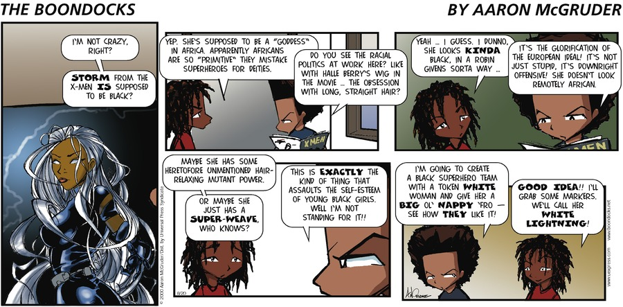 "Huey: I'm not crazy, right?  Storm from the X-Men is supposed to be black?  Caesar: Yep. She's supposed to be a ""goddess"" in Africa.  Apparently Africans are so ""primitive"" they mistake superheroes for deities.  Huey: Do you see the racial politics at work here? Like with Halle Berry's wig in the movie - the obsession with long, straight hair?  Caesar: Yeah... I guess. I dunno.  She looks kinda black, in a Robin Givens sorta way... Huey: It's the glorification of the european ideal! It's not just stupid, it's downright offensive! She doesn't look remotely African.  Caesar: Maybe she has some heretofore unmentioned hair-relaxing mutant power.  Or maybe she just has a super-weave. Who knows?  Huey: This is exactly the kind of thing that assaults the self-esteem of young black girls. Well I'm not standing for it!  I'm going to create a black superhero team with a token white woman and give her a big ol' nappy 'fro - see how they like it?  Caesar: Good idea!! I'll grab some markers. We'll call her White Lightning!"