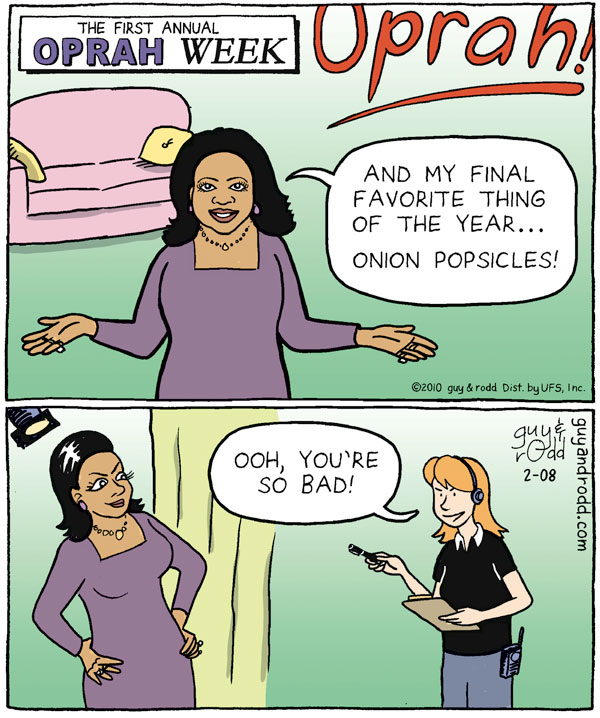 Oprah: And my final favorite thing of the year... onion popsicles!  Woman: Ooh, you're so bad! The first annual Oprah week.