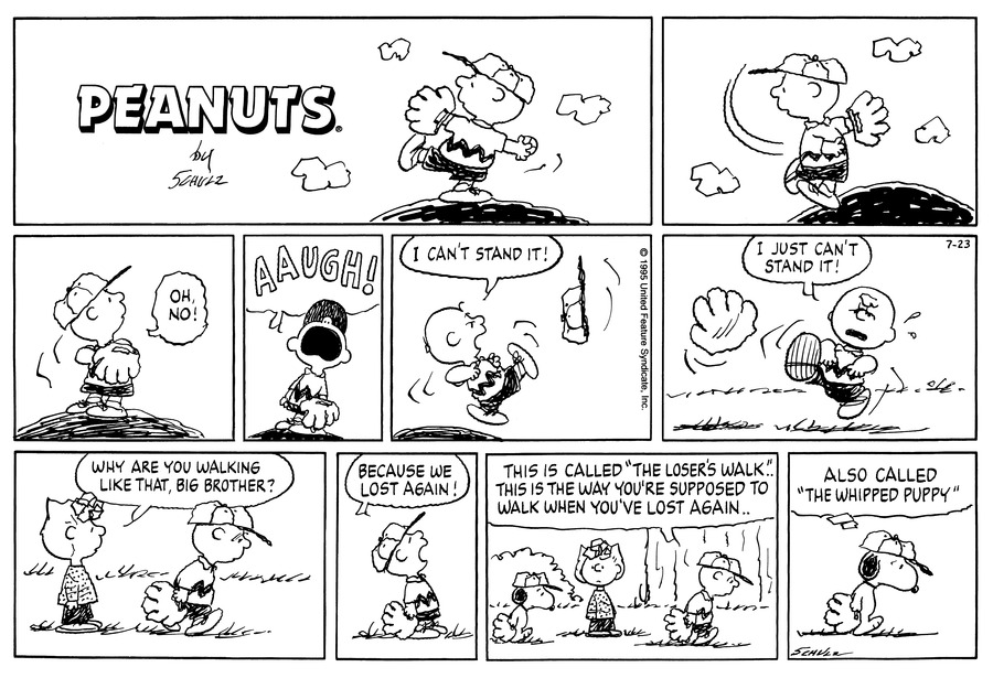 "Charlie Brown stands on the pitcher's mound.  He winds up and throws a pitch.<BR><BR> Charlie Brown watches the ball soar overhead and says, ""Oh, no!""<BR><BR> Charlie Brown screams.<BR><BR> He kicks his hat and yells, ""I can't stand it!""<BR><BR> He kicks his glove and repeats, ""I just can't stand it!""<BR><BR> Charlie Brown walks by with his shoulders slouched and his head down.  Sally asks, ""Why are you walking like that, big brother?""<BR><BR> Charlie Brown replies, ""Because we lost again!""<BR><BR> Charlie Brown explains, ""This is called 'The Loser's Walk' . . This is the way you're supposed to walk when you've lost again . .""<BR><BR> Snoopy walks the same way and thinks, ""Also called 'The Whipped Puppy.'""<BR><BR>"