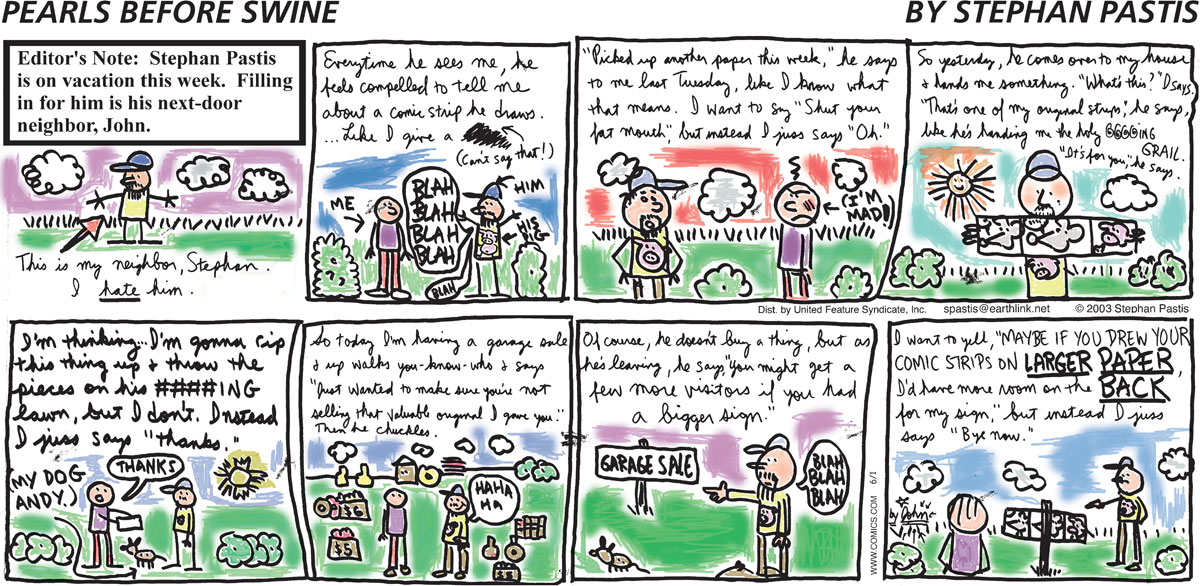"""""""Editor's Note: Stephan Pastis is on vacation this week. Filling in for him is his next-door neighbor, John."""" """"This is my neighbor, Stephan. I HATE him."""" """"Everytime he sees me, he feels compelled to tell me about a comic strip he draws...Like I give a ---[scratched out] (Can't say that!)"""" """"Him: Blah Blah Blah Blah. His pig. Me."""" """"'Picked up another paper this week,' he says to me last Tuesday, like I know what that means. I want to say 'Shut your fat mouth,' but instead I juss says 'Oh.'"""" """"(I'm mad!)"""" """"So yesterday, he comes over to my house and hands me something. 'What's this?' I says. That's one of my original strips,' he says, like he's handing me he holy @#$%& GRAIL. 'It's for you,' he says."""" """"I'm thinking I'm gonna rip this thing up and throw the pieces on his ####ING lawn, but I don't. Instead I juss says 'thanks.'"""" """"(My dog Andy.)"""" """"Thanks."""" """"So today I'm having a garage sale and up walks you know who and says, 'Just wanted to make sure you're not selling that valuable original I gave you.' Then he chuckles."""" """"Ha Ha Ha."""" """"Of course, he doesn't buy a thing, but as he's leaving, he says, 'You might get a few more visitors if you had a bigger sign.'"""" """"Garage Sale."""" """"Blah Blah Blah."""" """"I want to yell, 'Maybe if you drew your comic strips on LARGER PAPER, I'd have more room on the BACK for my sign,' but instead I juss says 'Bye now.'"""""""