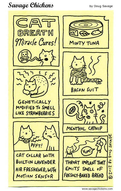 Cat breath miracle cures!  Minty tuna, genetically modified to smell like strawberries, cat collar with built-in lavender air freshener, with motion sensor, bacon suit, menthol catnip, throat implant that emits smell of freshly baked bread.