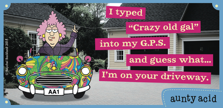 "I typed ""crazy old gal"" into my G.P.S and guess what... i'm on your driveway."