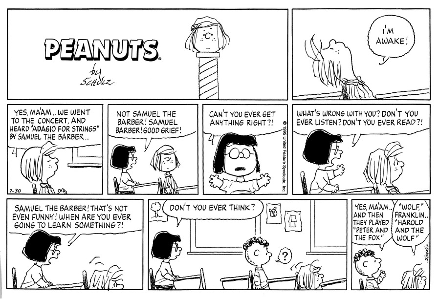 "Peppermint Patty leans back in her desk.  She says, ""I'm awake!""<BR><BR> Peppermint Patty says, ""Yes, ma'am . . We went to the concert, and heard 'Adagio for Strings' by Samuel the Barber . .""<BR><BR> Marcie says, ""Not Samuel the Barber!  Samuel Barber!  Good grief!""<BR><BR> Marcie asks, ""Can't you ever get anything right?!""<BR><BR> Marcie continues, ""What's wrong with you?  Don't you ever listen?  Don't you ever read?!""  Peppermint Patty slouches in her seat.<BR><BR> Marcie yells, ""Samuel the Barber!  That's not even funny!  When are you ever going to learn something?!""  Peppermint Patty slides under the desk.<BR><BR> Marcie asks, ""Don't you ever think?""  Franklin looks puzzled as Peppermint Patty emerges in the seat in front of him.<BR><BR> Franklin says, ""Yes, ma'am . . And then they played 'Peter and the Fox.'""  Peppermint Patty says, ""'Wolf,' Franklin . . 'Harold and the Wolf.'""<BR><BR>"