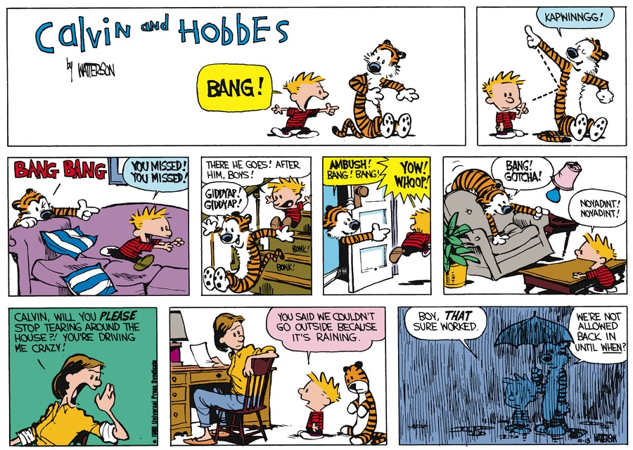 Calvin: Bang! Hobbes: Kapwinngg! Hobbes: Bang bang Calvin: you misses! You missed! Calvin: There he goes! After him, boys! Hobbes: Giddyap! Giddyap!Hobbes: Ambush! Bang! Bang! Calvin: Yow! Whoop! Hobbes: Bang! Gotcha! Calvin: Noyadint! Noyadint! Mom: Calvin, will you please stop tearing around the house?! You're driving me crazy! Calvin: You said we couldn't go outside because it's raining. Calvin: Boy, that sure worked. Hobbes: We're not allowed back in until when?