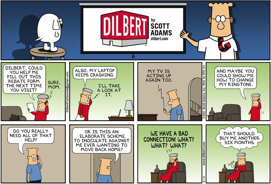 "Mom says, ""Dilbert, could you help me fill out this rebate form the next time you visit?"" Dilbert says, ""Sure, mom."" Mom says, ""Also, my laptop keeps crashing."" Dilbert says, ""I'll take a look at it."" Mom says, ""My TV is acting up again too."" Mom says, ""And maybe you could show me how to change my ringtone."" Dilbert says, ""Do you really need all of that help?"" Dilbert says, ""Or is this an elaborate scheme to inoculate against me ever wanting to move back home?"" Mom says, ""We have a bad connection! What? What? What?"" Mom thinks, ""That should buy me another six months."""
