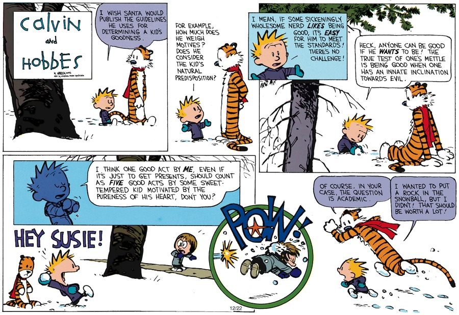 Calvin: I wish Santa would publish the guidelines he uses for determining a kid's goodness. Calvin: For example, how much does he weigh motives? Does he consider the kid's natural predisposition? Calvin: I mean, if some sickeningly wholesome nerd likes being good, it's easy for him to meet the standards! There's no challenge! Calvin: Heck, anyone can be good if he wants to be! The true test of one's mettle is being good when one has an innate inclination towards evil. Calvin: I think one good act by me, even if it's just to get presents, should count as five good acts by some sweet-tempered kid motivated by the pureness of his heart, don't you?Hobbes: Of course, in your case, the question is academic. Hobbes: I wanted to put a rock in the snowball, but I didn't. That should be worth a lot!
