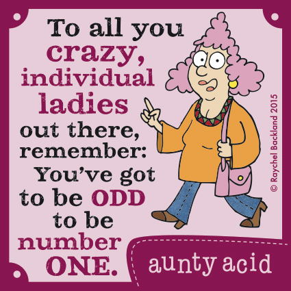 To all you crazy, individual ladies out there, remember: You've got to be odd to be number one.