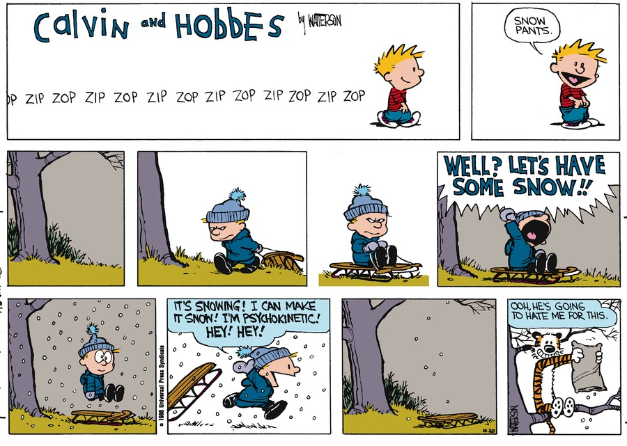 Calvin:  zip zop zip zop zip zop zip zop zip zop zip.  Snow pants.  Well?  Let's have some snow!!  It's snowing!  I can make it snow!  I'm psychokinetic!  Hey!  Hey!  Hobbes: Ooh, he's going to hate me for this.