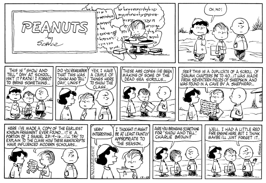 """""""Linus is at table writing on a piece of parchment paper; on the floor are several books.  (BR) (BR) Linus, Charlie Brown and Lucy are walking along the sidewalk, surrounded by snow. Lucy puts her hand up to her chin and says, """"Oh, No!"""" (BR) (BR) The three continue to walk along as Lucy says; """" this is """"Show and Tell"""" day at school, isn't it? Rats! I forgot to bring something…"""" (BR) (BR) They stop and Lucy ask, """"Did you remember that this was """"Show and Tell"""" day, Linus?"""" Linus holds up a clasp envelope and says, """"Yes, I have a couple of things here to show the class.. (BR) (BR)  Linus starts to open the clasp envelope while saying to Lucy and Charlie Brown, """" these are copies I've been making of some of the Dead Sea scrolls…"""" (BR) (BR) Linus holds up the first scroll showing it to Lucy as Charlie Brown looks as well. Linus goes on saying, """" See? This is a duplicate of a scroll of Isaiah Chapters 38 to 40… It was made from seventeen pieces of sheepskin and was found in a cave by a shepherd…"""" (BR) (BR) Linus shows the next scroll as he says, """" Here I've made a copy of the earliest know fragment ever found… It's a portion of I Samuel 23:9-16… I'll try to explain to the class how these manuscripts have influenced modern scholars…"""" Lucy looks at it while putting her hand up to her chin; Charlie Brown has turned away and seems to rolling his eyes. (BR) (BR) Lucy says to Linus as he puts away the scrolls, """"Very interesting…"""" Linus replies, """"I thought it might be at least faintly appropriate to the season.."""" (BR) (BR) Lucy asks, """"Are you bringing something for """"Show and Tell"""", Charlie Brown?"""" Charlie Brown turns and looks at Lucy and Linus. (BR) (BR) With a frown on his face Charlie Brown pulls out a small object from his pocket while saying, """"Well, I had a little Red Fire engine here, but I think maybe I'll just forget it.. (BR) (BR)"""" dialogue-text,""""Linus is at table writing on a piece of parchment paper; on the floor are several books.  (BR) (BR) Linus, Charlie Brown and """