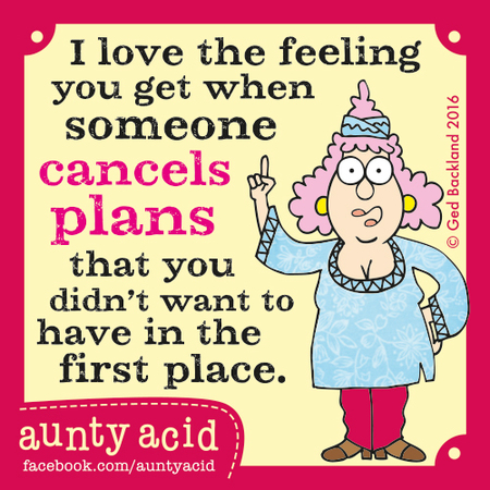 I love the feeling you get when someone cancels plans that you didn't want to have in the first place.