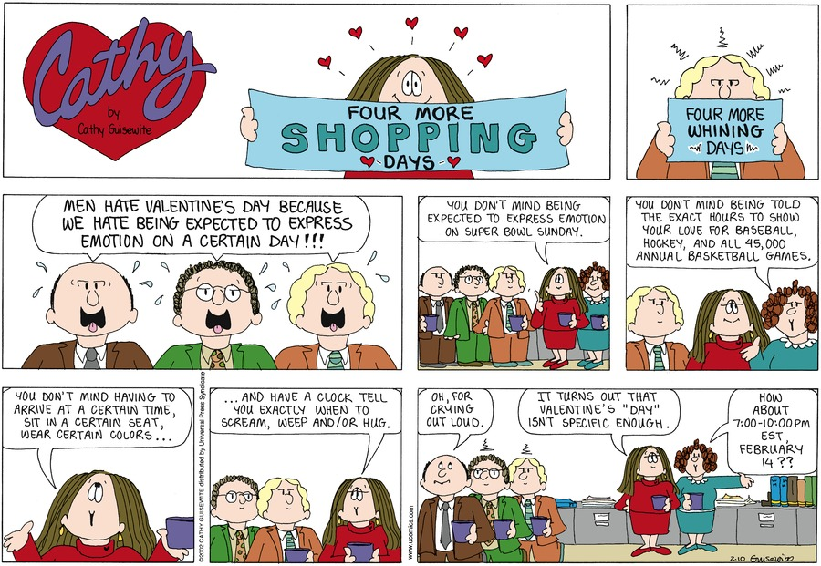 "Men: Men hate Valentine's Day because we hate being expected to express emotion on a certain day!  Cathy: You don't mind being expected to express emotion on Super Bowl Sunday.  Charlene: You don't mind being told the exact hours to show your love for baseball, hockey, and all 45,000 annual basketball games.  Cathy: You don't mind having to arrive at a certain time, sit in a certain seat, wear certain colors...and have a clock tell you exactly when to scream, weep and/or hut.  Men: Oh, for crying out loud.  Cathy: It turns out that Valentine's ""Day"" isn't specific enough.  Charlene: How about 7:00 - 10:00 pm EST, February 14?? Four more shopping days.  Four more whining days."