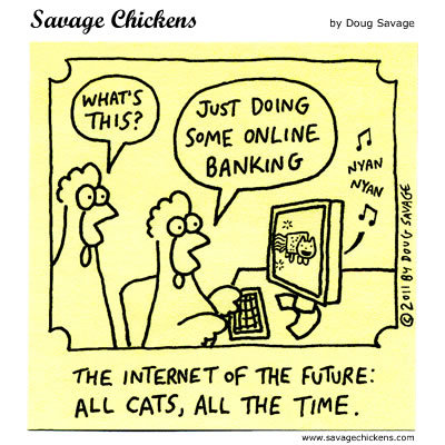 The internet of the Future: All cats, all the time.  Chicken 1: What's this? Chicken 2: Just doing some online banking.