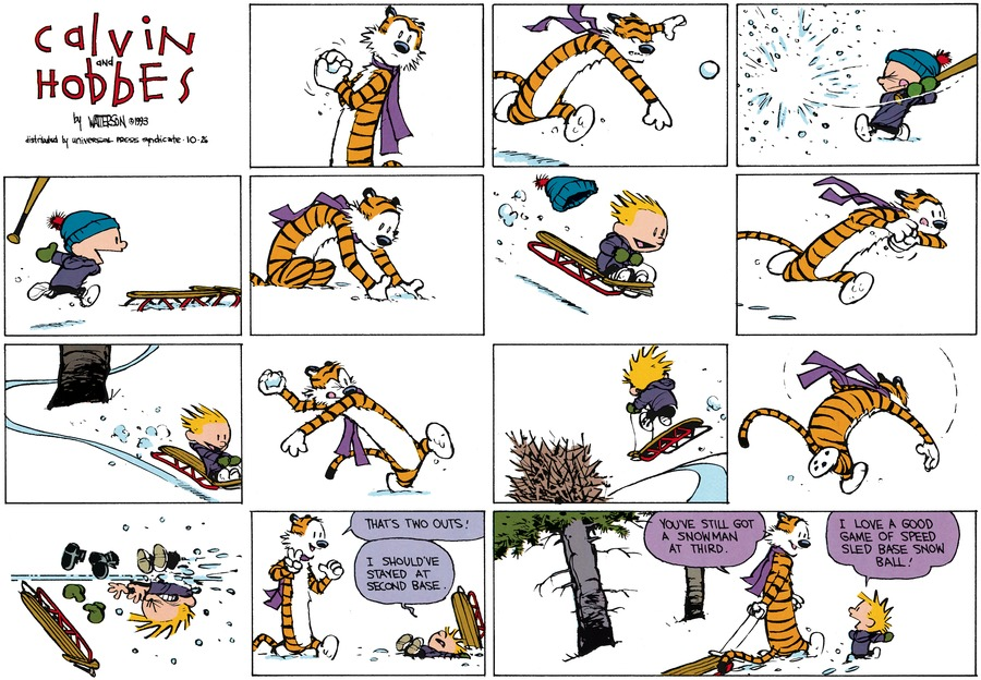 Hobbes: That's two outs! Calvin: I should've stayed at second base! Hobbes: You've still got a snowman at third. CalviN: I love a good game of speed sled base sno ball!