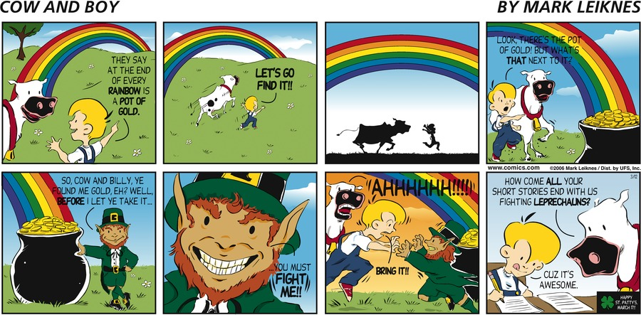 """""""They say at the end of every rainbow is a pot of gold."""" """"Let's go find it!!"""" """"Look, there's the pot of gold! But what's that next to it?"""" """"So, Cow and Billy, ye found me gold, eh? Well, before I let ye take it..."""" """"You must fight me!!"""" """"AHHHHHH!!!"""" """"Bring it!!"""" """"How come all your short stories end with us fighting leprechauns?"""" """"Cuz it's awesome."""" Happy St. Patty's March 17th"""