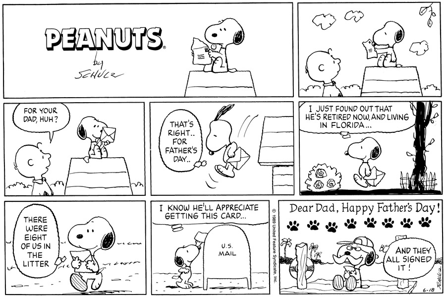 "Snoopy sits on his doghouse, writing on a piece of paper. Charlie Brown watches.<BR><BR> Snoopy smiles at an envelope. Charlie Brown asks, ""For your Dad, huh?""<BR><BR> Snoopy jumps down from the doghouse, thinking, ""That's right..for Father's Day..""<BR><BR> He walks along, thinking, ""I just found out he's retired now, and living in Florida...""<BR><BR> Snoopy thinks, ""There were eight of us in the litter.""<BR><BR> ""I know he'll appreciate getting this card..."" Snoopy reaches up to place the card in a mailbox.<BR><BR> Snoopy's father, who has a white moustache and wears glasses, sits on a dock. Above him it reads, ""Dear Dad, Happy Father's Day!"" Beneath the lettering are eight pawprints. Snoopy's dad thinks, ""And they all signed it!""<BR><BR>"