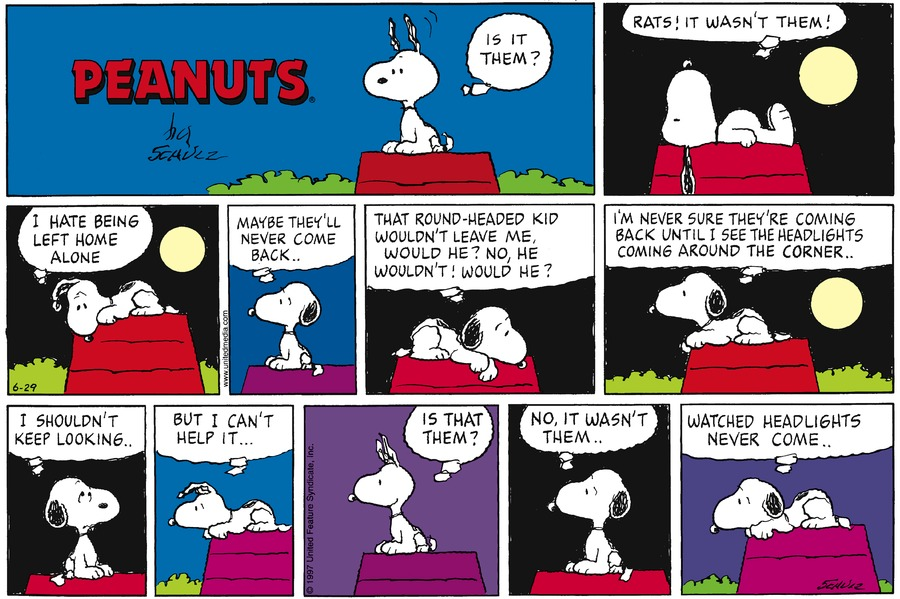 "Snoopy sits on the doghouse with his ears standing up.  He thinks, ""Is it them?""<BR><BR> Snoopy lies down and thinks, ""Rats!  It wasn't them!""<BR><BR> Snoopy thinks, ""I hate being left home alone.  Maybe they'll never come back . .""<BR><BR> Snoopy thinks, ""That round-headed kid wouldn't leave me, would he?  No, he wouldn't!  Would he?""<BR><BR> Snoopy thinks, ""I'm never sure they're coming back until I see the headlights coming around the corner . .""<BR><BR> Snoopy thinks, ""I shouldn't keep looking . .""<BR><BR> Snoopy thinks, ""But I can't help it . . .""<BR><BR> Snoopy looks excited and thinks, ""Is that them?""<BR><BR> Snoopy thinks, ""No, it wasn't them . .""<BR><BR> Snoopy thinks, ""Watched headlights never come . .""<BR><BR>"