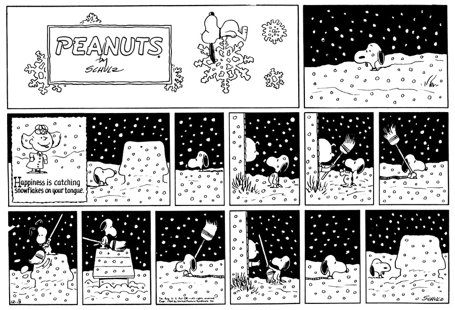 "Snoopy walks through snow piling as high as his neck.  More snow falls.<BR><BR> Snoopy thinks of Sally sticking out her tongue and saying, ""Happiness is catching snowflakes on your tongue.""<BR><BR> Snoopy walks through the snowstorm, with snow piling up around him.<BR><BR> Charlie Brown answers the door and looks out at Snoopy.<BR><BR> Charlie Brown hands Snoopy a broom and Snoopy walks back to his doghouse.<BR><BR> Snoopy sweeps the snow off of his doghouse.<BR><BR> Snoopy walks back through the snow and returns the shovel to Charlie Brown.<BR><BR> Snoopy turns and walks back to his doghouse.<BR><BR> Snoopy's doghouse is once again covered in snow.<BR><BR>"