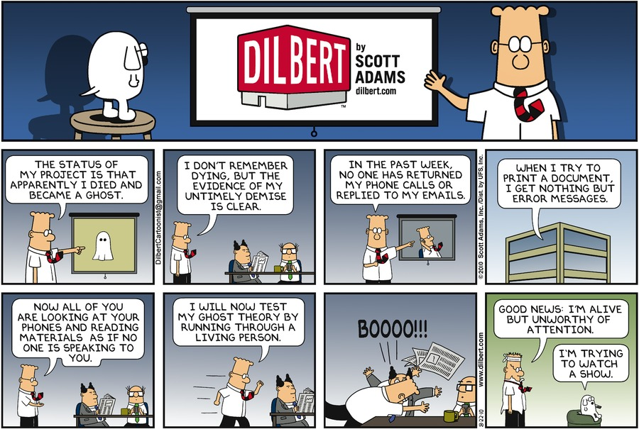 "Dilbert says, ""The status of my project is that apparently I died and became a ghost."" Dilbert says, ""I don?t remember dying, but the evidence of my untimely demise is clear."" Dilbert says, ""In the past week, no one has returned my phone calls or replied to my emails."" Dilbert says, ""When I try to print a document, I get nothing but error messages."" Dilbert says, ""Now all of you are looking at your phones and reading materials as if no one is speaking to you."" Dilbert says, ""I will now test my ghost theory by running through a living person."" Dilbert says, ""BOOOO!!!"" Dilbert says, ""Good news. I'm alive but unworthy of attention."" Dogbert says, ""I'm trying to watch a show."""